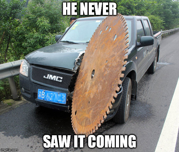 Someone owes him a new truck and clean underwear | HE NEVER SAW IT COMING | image tagged in saw,never,coming,car | made w/ Imgflip meme maker