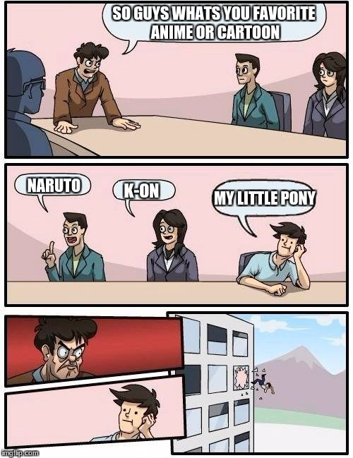 Boardroom Meeting Suggestion Meme | SO GUYS WHATS YOU FAVORITE ANIME OR CARTOON NARUTO K-ON MY LITTLE PONY | image tagged in memes,boardroom meeting suggestion | made w/ Imgflip meme maker