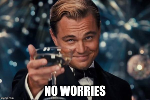 Leonardo Dicaprio Cheers Meme | NO WORRIES | image tagged in memes,leonardo dicaprio cheers | made w/ Imgflip meme maker