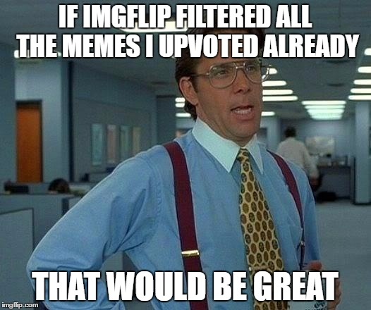 Because 80% of the memes I see I already upvoted! | IF IMGFLIP FILTERED ALL THE MEMES I UPVOTED ALREADY THAT WOULD BE GREAT | image tagged in memes,that would be great | made w/ Imgflip meme maker