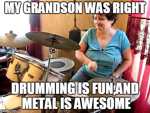 MY GRANDSON WAS RIGHT DRUMMING IS FUN,AND METAL IS AWESOME | made w/ Imgflip meme maker