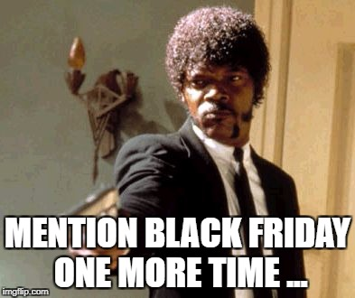 Say That Again I Dare You Meme | MENTION BLACK FRIDAY ONE MORE TIME ... | image tagged in memes,say that again i dare you | made w/ Imgflip meme maker