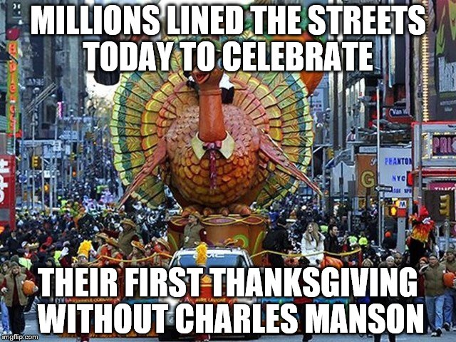 MILLIONS LINED THE STREETS TODAY TO CELEBRATE THEIR FIRST THANKSGIVING WITHOUT CHARLES MANSON | image tagged in thanksgiving is here | made w/ Imgflip meme maker