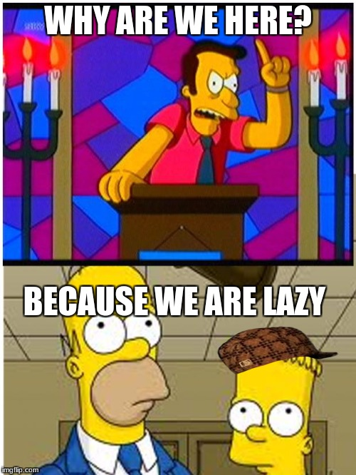 WHY ARE WE HERE? BECAUSE WE ARE LAZY | image tagged in rev lovejoy bart and homer,scumbag | made w/ Imgflip meme maker