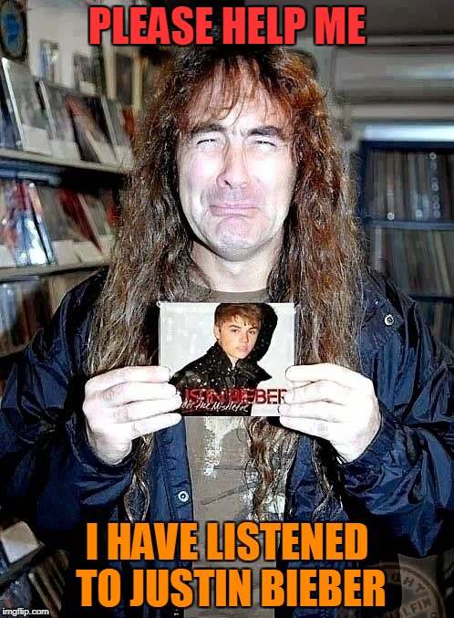 Now we have another victim of the horror known as Pop Music.And it is none other than one of the Metal Gods Steve Harris!!! | PLEASE HELP ME I HAVE LISTENED TO JUSTIN BIEBER | image tagged in memes,powermetalhead,metal,justin bieber,iron maiden,sorrow | made w/ Imgflip meme maker