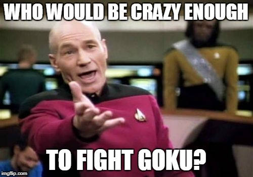 Picard Wtf Meme | WHO WOULD BE CRAZY ENOUGH TO FIGHT GOKU? | image tagged in memes,picard wtf | made w/ Imgflip meme maker