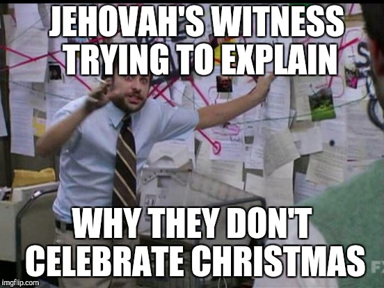 JEHOVAH'S WITNESS TRYING TO EXPLAIN WHY THEY DON'T CELEBRATE CHRISTMAS | made w/ Imgflip meme maker