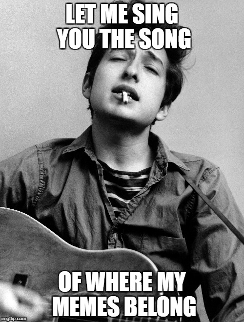 One for the Dylan fans... | LET ME SING YOU THE SONG OF WHERE MY MEMES BELONG | image tagged in bob dylan,memes,front page | made w/ Imgflip meme maker