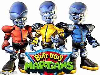 butt ugly martians | . | image tagged in butt ugly martians | made w/ Imgflip meme maker