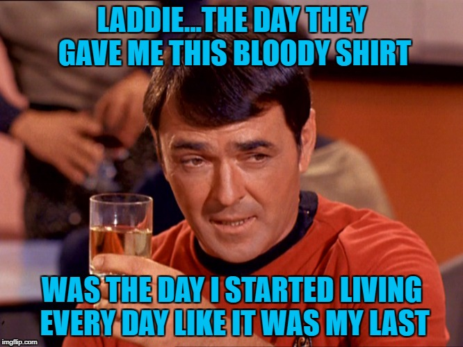 Star Trek Week...Nov. 20th - 27th...A brandy_jackson, Tombstone 1881, & coollew event! | LADDIE...THE DAY THEY GAVE ME THIS BLOODY SHIRT WAS THE DAY I STARTED LIVING EVERY DAY LIKE IT WAS MY LAST | image tagged in scotty,memes,star trek week,star trek,redshirts,funny | made w/ Imgflip meme maker