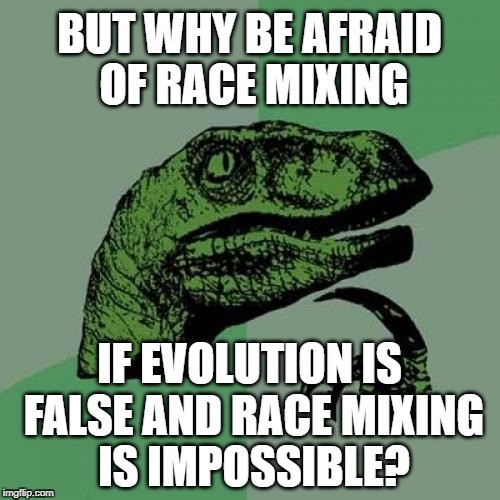 Philosoraptor Meme | BUT WHY BE AFRAID OF RACE MIXING IF EVOLUTION IS FALSE AND RACE MIXING IS IMPOSSIBLE? | image tagged in memes,philosoraptor | made w/ Imgflip meme maker