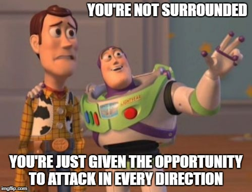 X, X Everywhere Meme | YOU'RE NOT SURROUNDED YOU'RE JUST GIVEN THE OPPORTUNITY TO ATTACK IN EVERY DIRECTION | image tagged in memes,x,x everywhere,x x everywhere | made w/ Imgflip meme maker