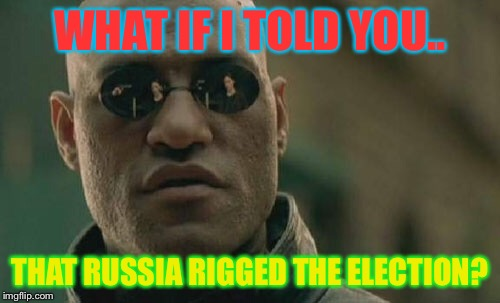 Morpheus is a Russian and he decided to kill Hillary's goal power and help Trump win the presidency | WHAT IF I TOLD YOU.. THAT RUSSIA RIGGED THE ELECTION? | image tagged in donald trump,russia,matrix morpheus,rip | made w/ Imgflip meme maker