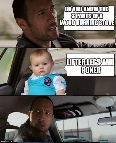 The Rock Driving Dad Joke Baby | DO YOU KNOW THE 3 PARTS OF A WOOD BURNING STOVE LIFTER,LEGS,AND POKER | image tagged in the rock driving dad joke baby | made w/ Imgflip meme maker