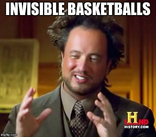 Ancient Aliens Meme | INVISIBLE BASKETBALLS | image tagged in memes,ancient aliens | made w/ Imgflip meme maker
