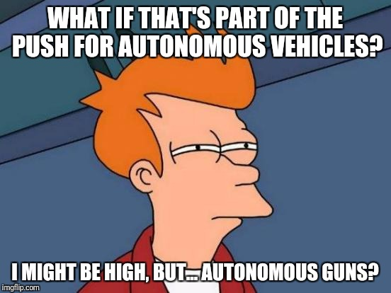 WHAT IF THAT'S PART OF THE PUSH FOR AUTONOMOUS VEHICLES? I MIGHT BE HIGH, BUT... AUTONOMOUS GUNS? | image tagged in memes,futurama fry | made w/ Imgflip meme maker