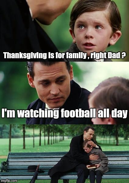 There comes a time in every man's life . . . | Thanksgiving is for family , right Dad ? I'm watching football all day | image tagged in memes,finding neverland,turkey,football,why not both,thanksgiving | made w/ Imgflip meme maker
