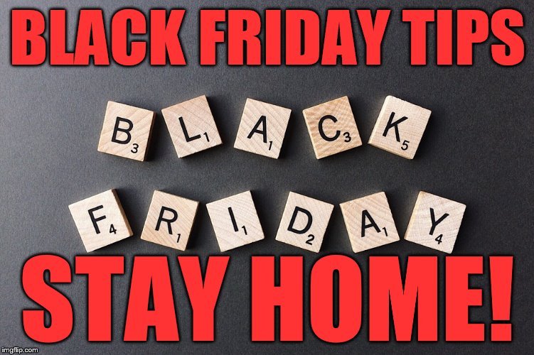BLACK FRIDAY TIPS STAY HOME! | image tagged in black friday | made w/ Imgflip meme maker