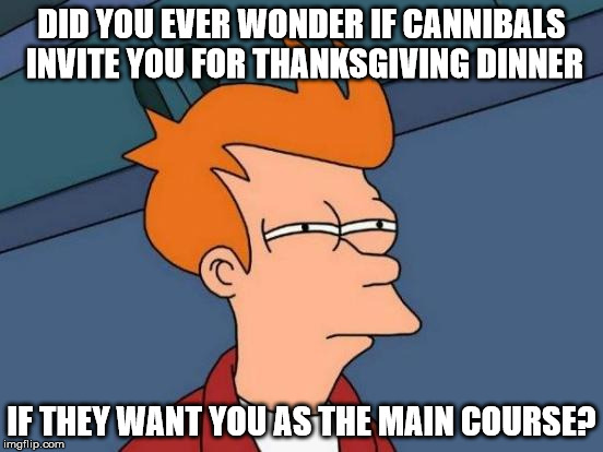 Futurama Fry Meme | DID YOU EVER WONDER IF CANNIBALS INVITE YOU FOR THANKSGIVING DINNER IF THEY WANT YOU AS THE MAIN COURSE? | image tagged in memes,futurama fry | made w/ Imgflip meme maker