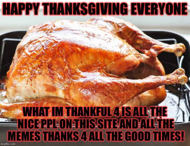 Happy thanksgiving everyone! | HAPPY THANKSGIVING EVERYONE WHAT IM THANKFUL 4 IS ALL THE NICE PPL ON THIS SITE AND ALL THE MEMES THANKS 4 ALL THE GOOD TIMES! | image tagged in meme,memes,happy thanksgiving | made w/ Imgflip meme maker