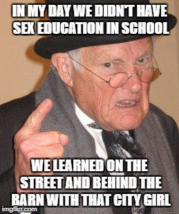 Back In My Day Meme | IN MY DAY WE DIDN'T HAVE SEX EDUCATION IN SCHOOL WE LEARNED ON THE STREET AND BEHIND THE BARN WITH THAT CITY GIRL | image tagged in memes,back in my day | made w/ Imgflip meme maker