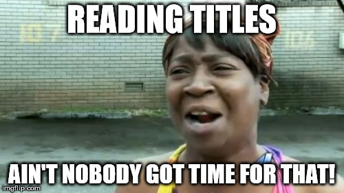 Are you reading this? | READING TITLES AIN'T NOBODY GOT TIME FOR THAT! | image tagged in memes,aint nobody got time for that,titles | made w/ Imgflip meme maker