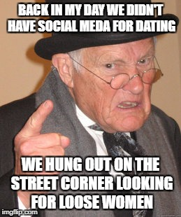 Back In My Day Meme | BACK IN MY DAY WE DIDN'T HAVE SOCIAL MEDA FOR DATING WE HUNG OUT ON THE STREET CORNER LOOKING FOR LOOSE WOMEN | image tagged in memes,back in my day | made w/ Imgflip meme maker