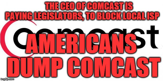 comcast  |  THE CEO OF COMCAST IS PAYING LEGISLATORS, TO BLOCK LOCAL ISP; AMERICANS DUMP COMCAST | image tagged in comcast | made w/ Imgflip meme maker