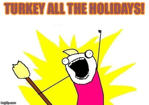 X All The Y Meme | TURKEY ALL THE HOLIDAYS! | image tagged in memes,x all the y | made w/ Imgflip meme maker