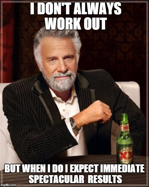 The Most Interesting Man In The World Meme | I DON'T ALWAYS WORK OUT BUT WHEN I DO I EXPECT IMMEDIATE SPECTACULAR  RESULTS | image tagged in memes,the most interesting man in the world | made w/ Imgflip meme maker