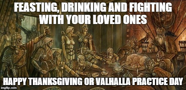 FEASTING, DRINKING AND FIGHTING WITH YOUR LOVED ONES HAPPY THANKSGIVING OR VALHALLA PRACTICE DAY | image tagged in valhalla,viking,thanksgiving | made w/ Imgflip meme maker