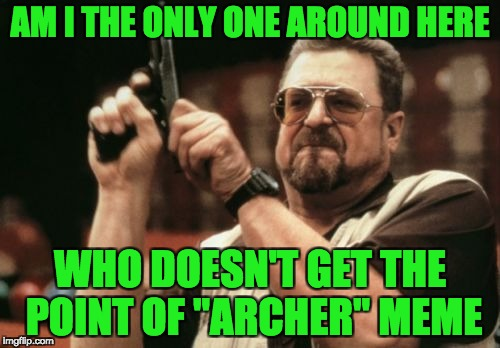 "Am I The Only One Around Here Meme | AM I THE ONLY ONE AROUND HERE WHO DOESN'T GET THE POINT OF ""ARCHER"" MEME 