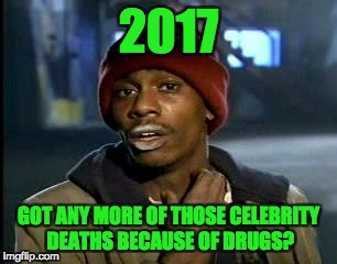 Y'all Got Any More Of That Meme | 2017 GOT ANY MORE OF THOSE CELEBRITY DEATHS BECAUSE OF DRUGS? | image tagged in memes,yall got any more of | made w/ Imgflip meme maker