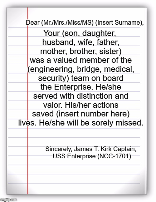 Form letter that Kirk writes when a redshirt dies. Star Trek Week! coollew, Tombstone1881 & brandi_jackson, 11/20 - 11/27   | Your (son, daughter, husband, wife, father, mother, brother, sister) was a valued member of the (engineering, bridge, medical, security) tea | image tagged in lined paper,star trek,star trek week,james t kirk,redshirts | made w/ Imgflip meme maker