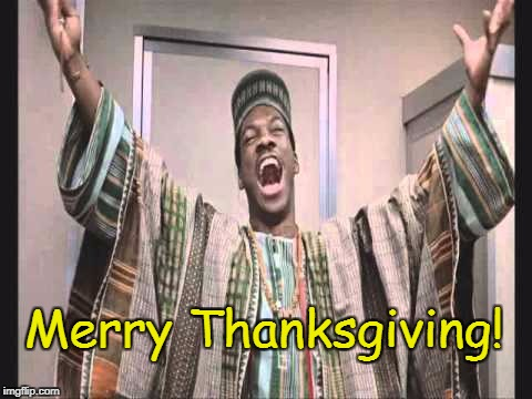 Happy Thanksgiving, Everybody!  | Merry Thanksgiving! | image tagged in eddie murphy from trading places,thanksgiving,memes | made w/ Imgflip meme maker