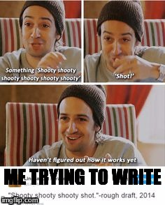 Shooty Shooty Shooty Shot  | ME TRYING TO WRITE | image tagged in hamilton,lin manuel miranda,shooty,shot | made w/ Imgflip meme maker