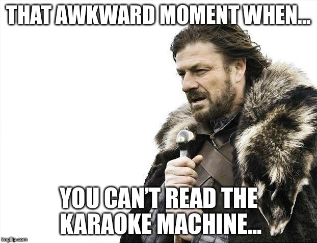 Game of microphones | THAT AWKWARD MOMENT WHEN... YOU CAN'T READ THE KARAOKE MACHINE... | image tagged in memes,brace yourselves x is coming,meme,funny memes,karaoke | made w/ Imgflip meme maker