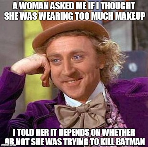Creepy Condescending Wonka Meme | A WOMAN ASKED ME IF I THOUGHT SHE WAS WEARING TOO MUCH MAKEUP I TOLD HER IT DEPENDS ON WHETHER OR NOT SHE WAS TRYING TO KILL BATMAN | image tagged in memes,creepy condescending wonka | made w/ Imgflip meme maker