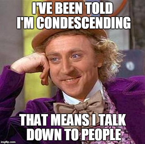 Creepy Condescending Wonka Meme | I'VE BEEN TOLD I'M CONDESCENDING THAT MEANS I TALK DOWN TO PEOPLE | image tagged in memes,creepy condescending wonka | made w/ Imgflip meme maker