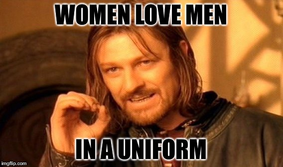 One Does Not Simply Meme | WOMEN LOVE MEN IN A UNIFORM | image tagged in memes,one does not simply | made w/ Imgflip meme maker
