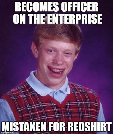 Dead in 5...4...3... | BECOMES OFFICER ON THE ENTERPRISE MISTAKEN FOR REDSHIRT | image tagged in memes,bad luck brian,star trek week | made w/ Imgflip meme maker