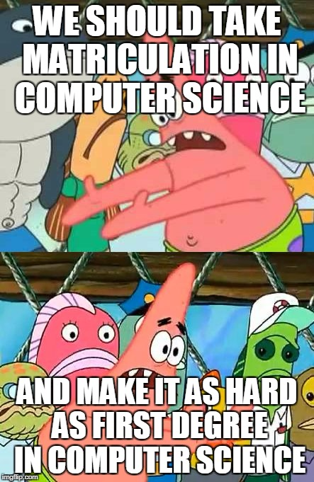 WE SHOULD TAKE | WE SHOULD TAKE MATRICULATION IN COMPUTER SCIENCE AND MAKE IT AS HARD AS FIRST DEGREE IN COMPUTER SCIENCE | image tagged in we should take | made w/ Imgflip meme maker