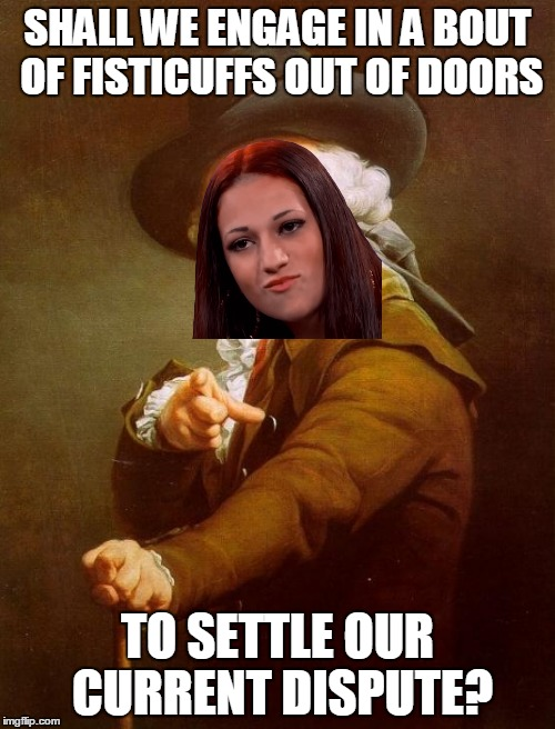 What would your reaction be, to such a proposal? | SHALL WE ENGAGE IN A BOUT OF FISTICUFFS OUT OF DOORS TO SETTLE OUR CURRENT DISPUTE? | image tagged in memes,joseph ducreux,danielle bregoli,cash me ousside,cash me ousside howbow dah,dead memes | made w/ Imgflip meme maker