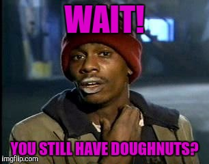 Y'all Got Any More Of That Meme | WAIT! YOU STILL HAVE DOUGHNUTS? | image tagged in memes,yall got any more of | made w/ Imgflip meme maker