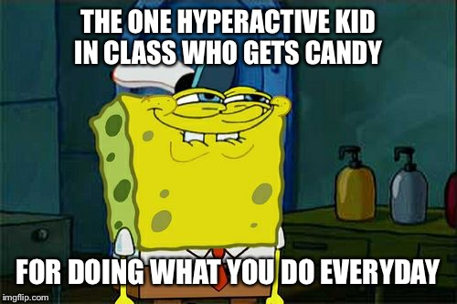 Hyperactive candy | THE ONE HYPERACTIVE KID IN CLASS WHO GETS CANDY FOR DOING WHAT YOU DO EVERYDAY | image tagged in memes,dont you squidward | made w/ Imgflip meme maker