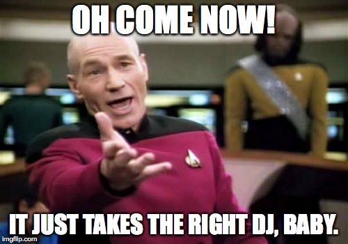 Picard Wtf Meme | OH COME NOW! IT JUST TAKES THE RIGHT DJ, BABY. | image tagged in memes,picard wtf | made w/ Imgflip meme maker