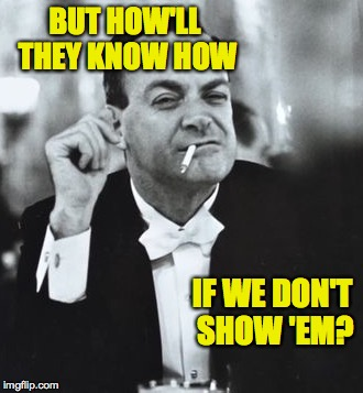 BUT HOW'LL THEY KNOW HOW IF WE DON'T SHOW 'EM? | made w/ Imgflip meme maker