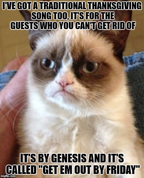 "you know the ones, they're still hangin around on Sunday morning | I'VE GOT A TRADITIONAL THANKSGIVING SONG TOO, IT'S FOR THE GUESTS WHO YOU CAN'T GET RID OF IT'S BY GENESIS AND IT'S CALLED ""GET EM OUT BY FR 