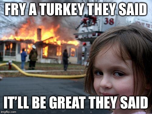 Disaster Girl Meme | FRY A TURKEY THEY SAID IT'LL BE GREAT THEY SAID | image tagged in memes,disaster girl | made w/ Imgflip meme maker
