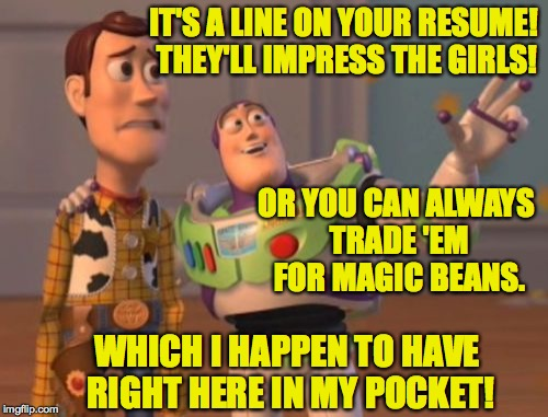 X, X Everywhere Meme | IT'S A LINE ON YOUR RESUME! THEY'LL IMPRESS THE GIRLS! OR YOU CAN ALWAYS TRADE 'EM FOR MAGIC BEANS. WHICH I HAPPEN TO HAVE RIGHT HERE IN MY  | image tagged in memes,x,x everywhere,x x everywhere | made w/ Imgflip meme maker